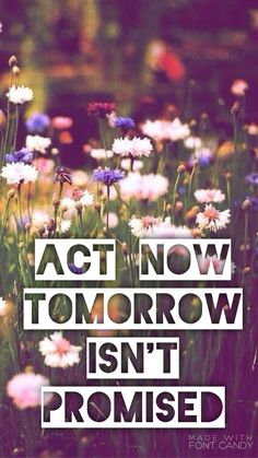 Act now, tomorrow isn't promised