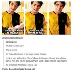 Robert Pattinson before Twilight. Cedric Diggory. It's like Dean Winchester before Hell.