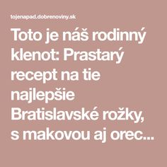 Toto je náš rodinný klenot: Prastarý recept na tie najlepšie Bratislavské rožky, s makovou aj orechovou náplňou! Bread Baking, Food And Drink, Cooking Recipes, Tasty, Sweets, Drinks, Searching, Baking, Drinking