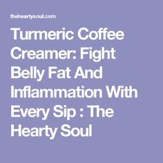 Turmeric Coffee Creamer: Fight Belly Fat And Inflammation With Every Sip : The Hearty Soul