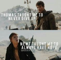 Thomas taught me to never give up. Newt taught me to always have hope.