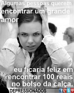 Alguma pessoas querem encontrar um grande amor. Eu ficaria feliz em encontrar 100 reais no bolso da calça.