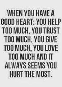 When you have a good heart, you help too much, you trust too much, you give too much, you love too much. And it always seems that you hurt the most You have a good heart. Now Quotes, Trust Quotes, Quotable Quotes, Quotes To Live By, Funny Quotes, Unfair Life Quotes, Strong Quotes, Word Up, True Words
