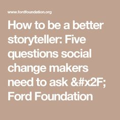 How to be a better storyteller: Five questions social change makers need to ask / Ford Foundation