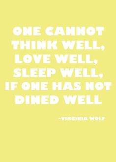 One cannot think well, love well, sleep well, if one has not dined well.  -Virginia Wolf