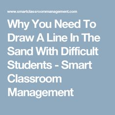 Why You Need To Draw A Line In The Sand With Difficult Students - Smart Classroom Management