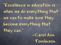 """Excellence in education is when we do everything that we can to make sure they become everything that they can."" - Carol Ann Tomlinson"