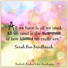 """""""All we have is all we need. All we need is the awareness of how blessed we really are.""""  ~ Sarah Ban Breathnach ~ <3"""