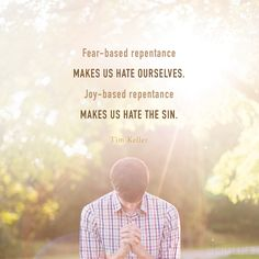 Fear- based repentance makes us hate ourselves. Joy-based repentance makes us hate the sin. —Tim Keller // World Help