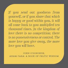 If you send out goodness from yourself, or if you share that which is happy or good within you, it will all come back to you multiplied ten thousand times. In the kingdom of love there is no competition; there is no possessiveness or control. The more love you give away, the more love you will have.  John O'Donohue,  Anam Cara: A Book of Celtic Wisdom
