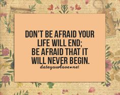 Don't be afraid your life will end; be afraid that it will never begin.