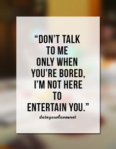 Don't talk to me only when you're bored, I'm not here to entertain you.