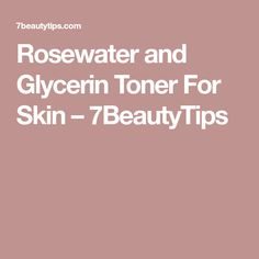 Rosewater and Glycerin Toner For Skin – 7BeautyTips