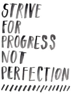 """Strive for progress, not perfection."" 