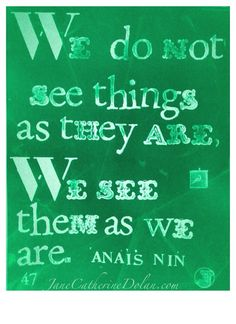 We do not see things as they are, we see them as we are. Anais Nin 47/365
