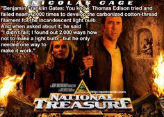 """National Treasure Movie Quote:  """"Benjamin Franklin Gates: You know, Thomas Edison tried and failed nearly 2,000 times to develop the carbonized cotton-thread filament for the incandescent light bulb. And when asked about it, he said """"I didn't fail; I found out 2,000 ways how not to make a light bulb,"""" but he only needed one way to make it work."""""""