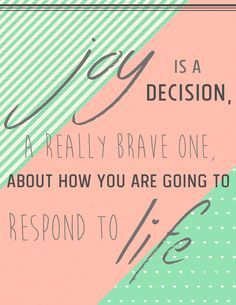 """""""Joy is a decision, a really brave one, about how you are going to respond to life."""" – quote from Too Small To Ignore by Wess Stafford"""