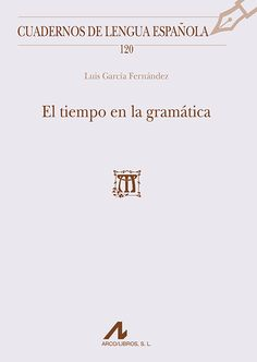 El tiempo en la gramática / Luis García Fernández - Madrid : Arco, D.L. 2013