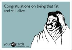 Funny Congratulations Ecard: Congratulations on being that fat and still alive.