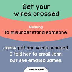 Idiom of the day: Get your wires crossed. Meaning: To misunderstand someone. Example: Jenny got her wires crossed. I told her to email John, but she emailed James. Origin: This expression transfers a wrongly wired telephone or telegraph connection to...