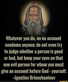 Whatever you do. on no account condemn anyone; do not even try to judge whether a person is good or had. but keep your eyes nn that one evil person for whom you must give an account before God - yourself. Catholic Religion, Catholic Quotes, Catholic Prayers, Catholic Saints, Religious Quotes, Orthodox Christianity, Orthodox Prayers, Spiritual Quotes, Evil Person