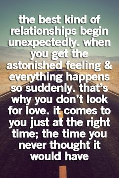 the best kind of relationships begin unexpectedly. when you get the astonished feeling everything happens so suddenly. that's why you don't look for love. it comes to you just at the right time; the time you never thought it would have.