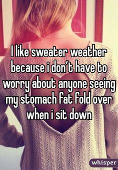 I like sweater weather because i don't have to worry about anyone seeing my stomach fat fold over when i sit down
