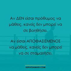 Αν ΔΕΝ είσαι πρόθυμος να μάθεις, κανείς δεν μπορεί να σε βοηθήσει. Αν είσαι ΑΠΟΦΑΣΙΣΜΕΝΟΣ να μάθεις, κανείς δεν μπορεί να σε σταματήσει #ρητό #ρητά #quote #quotes #learning #success #education Greek Quotes, Great Words, Life Motivation, Business Quotes, Self Improvement, Food For Thought, Motto, Picture Quotes, Life Lessons