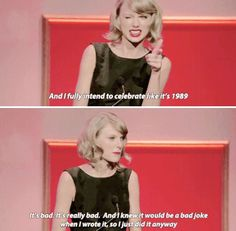 Taylor Swift not really a quote but I guess she said it so... I don't know