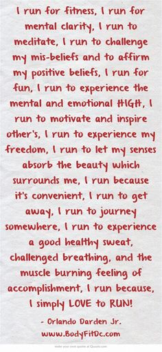 I run for fitness, I run for mental clarity, I run to meditate, I run to challenge my mis-beliefs and to affirm my positive beliefs, I run for fun, I run to experience the mental and emotional HIGH, I run to motivate and inspire other's, I run to experience my freedom, I run to let my senses absorb the beauty which surrounds me, I run because it's convenient, I run to get away, I run to journey somewhere, I run to experience a good healthy sweat, challenged breathing, and...