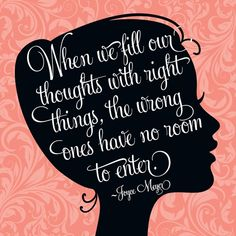 When we fill our thoughts with right things, the wrong things have no room to enter. Joyce Meryer