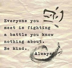 Everyone you meet is fighting a battle you know nothing about. Be kind. Always. Don't judge people.