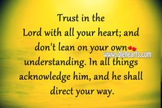 trust-in-the-lord-with-all-your-heart-and-dont-lean-on-your-own-understanding-in-all-things-acknowledge-him-and-he-shall-direct-your-way.jpg (500×333)