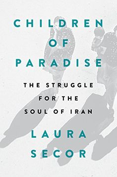Children of Paradise: The Struggle for the Soul of Iran by [Secor, Laura]