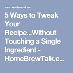 5 Ways to Tweak Your Recipe...Without Touching a Single Ingredient - HomeBrewTalk.com