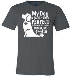 My Dog Thinks I'm perfect T-shirt