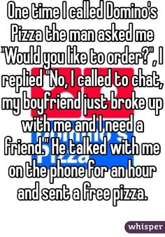 "One time I called Domino's Pizza the man asked me ""Would you like to order?"", I replied ""No, I called to chat, my boyfriend just broke up with me and I need a friend."" He talked with me on the phone for an hour and sent a free pizza."