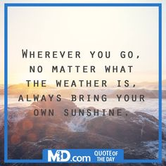 """MD.com Quote of the Day for January 19, 2016: """"Wherever you go, no matter what the weather is, always bring your own sunshine."""" Find the original image at our Facebook page at: https://www.facebook.com/mddotcom/photos/a.700738606618698.1073741826.607041739321719/1300128323346387/?type=3&theater"""