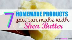 7 homemade products you can make with shea butter!