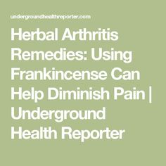 Herbal Arthritis Remedies: Using Frankincense Can Help Diminish Pain | Underground Health Reporter