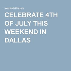 CELEBRATE 4TH OF JULY THIS WEEKEND IN DALLAS