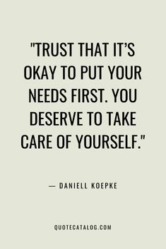 Daniell Koepke Quote - Trust that it's okay to put your needs f. Wise Quotes About Love, Quotes About Self Care, Its Okay Quotes, Self Love Quotes, Happy Quotes, Positive Quotes, Quotes To Live By, Change Quotes, Positive Vibes