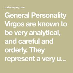 General Personality Virgos are known to be very analytical, and careful and orderly. They represent a very uniform and systematic approach to life and problem solving. They are known to ground othe…