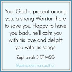 Your God is present among you, a strong Warrior there to save you. Happy to have you back, he'll calm you with his love and delight you with his songs. Zephaniah 3:17 MSG This Bible verse is so comforting. God is always with us, protecting us and singing. :)