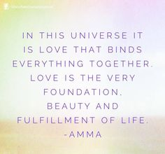 """""""In this universe it is love that binds everything together. Love is the very foundation, beauty and fulfillment of life."""" - Amma (Mata Amritanandamayi)"""