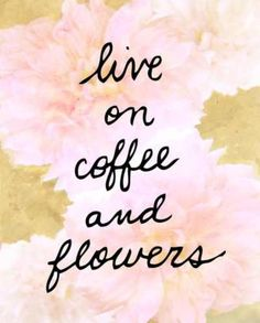 37 best flower quotes images on pinterest thoughts messages and live on coffee and flowers quote mightylinksfo