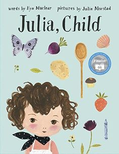 Julia, Child by Julie Morstad: Julia and Simca are friends who agree that you can never use too much butter - and that it is best to be a child forever. Sharing a love of cooking and having no wish to turn into big, they decide to create a feast for growing and staying young.