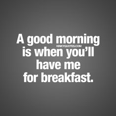 """A good morning is when you'll have me for breakfast."" 