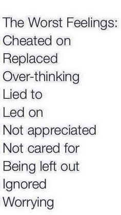 The worst feelings: cheated on, replaced, over-thinking, lied to, led on, not appreciated, not cared for, being left out, ignored, worrying.