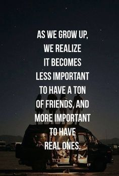 As we grow up, we realize it becomes less important to have a ton of frkends, and more important to have real ones.